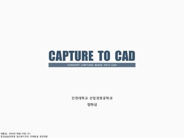 현장실습연계형 캡스톤디자인 주제발굴 경진대회 인천대학교 산업경영공학과 정하성 제출일 : 2016년 08월 31일 (수) CAPTURE TO CADCONVERT CAPTURE IMAGE INTO CAD