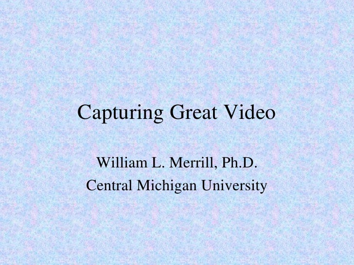 Capturing Great Video William L. Merrill, Ph.D. Central Michigan University