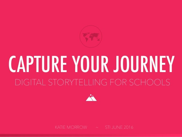 DIGITAL STORYTELLING FOR SCHOOLS CAPTURE YOUR JOURNEY KATIE MORROW ~ STI JUNE 2016