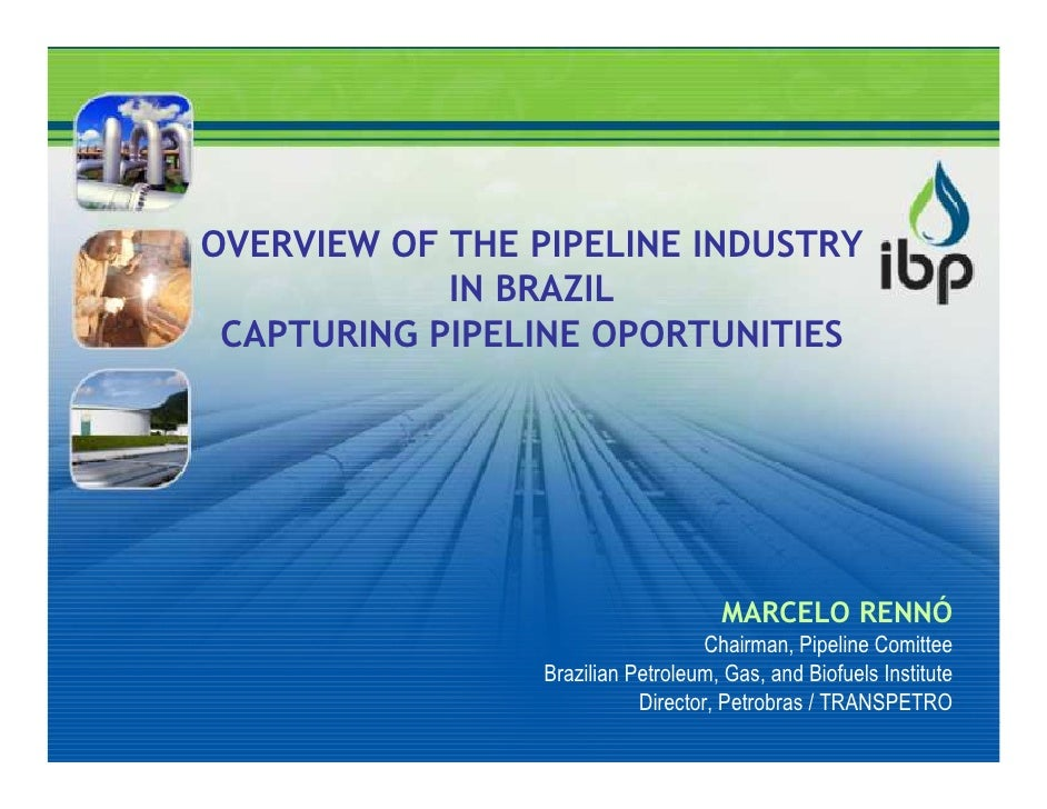 OVERVIEW OF THE PIPELINE INDUSTRY             IN BRAZIL  CAPTURING PIPELINE OPORTUNITIES                                  ...