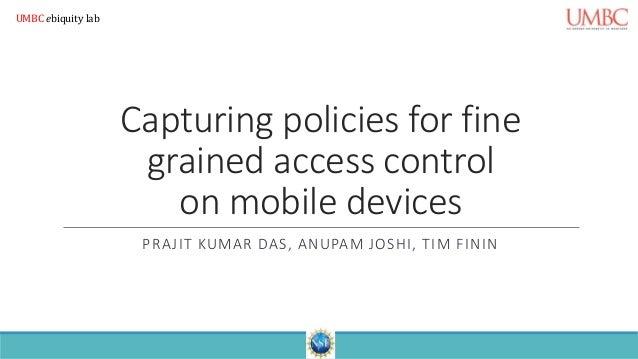 Capturing policies for fine grained access control on mobile devices PRAJIT KUMAR DAS, ANUPAM JOSHI, TIM FININ UMBC ebiqui...