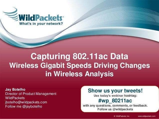 Capturing 802.11ac Data Wireless Gigabit Speeds Driving Changes in Wireless Analysis Jay Botelho Director of Product Manag...