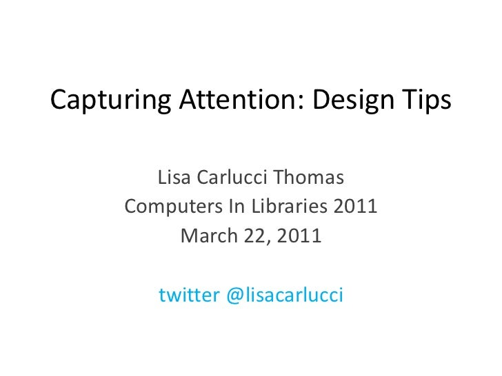 Capturing Attention: Design Tips <br />Lisa Carlucci Thomas<br />Computers In Libraries 2011<br />March 22, 2011<br />twit...