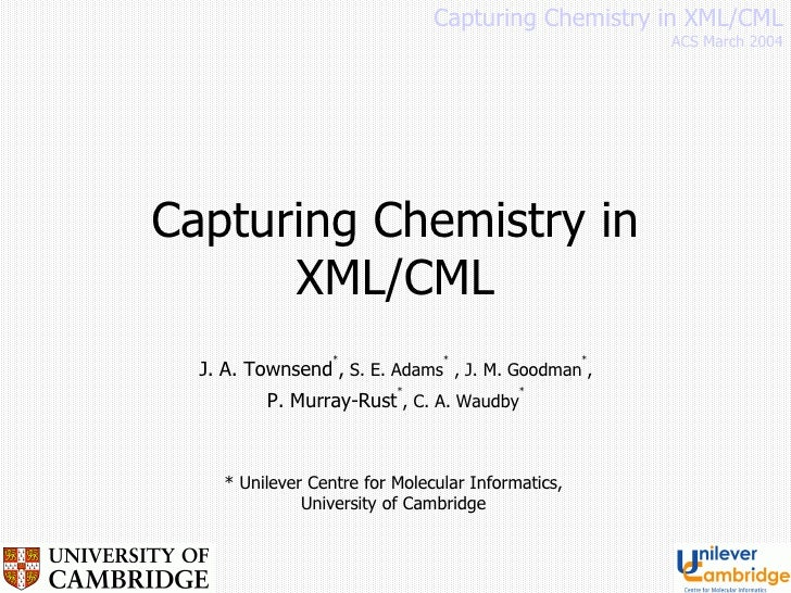 Capturing Chemistry in XML/CML J. A. Townsend * ,  S. E. Adams *  , J. M. Goodman * ,  P. Murray-Rust * , C. A. Waudby *  ...