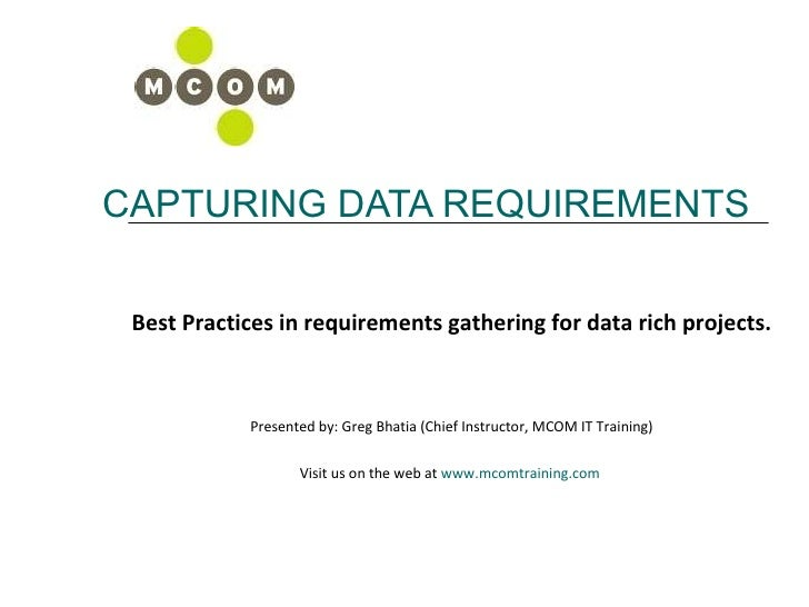 CAPTURING DATA REQUIREMENTS Best Practices in requirements gathering for data rich projects. Presented by: Greg Bhatia (Ch...