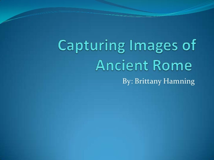 Capturing Images of Ancient Rome <br />By: Brittany Hamning<br />