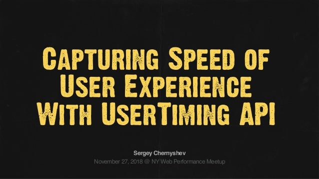 Capturing Speed of User Experience With UserTiming API November 27, 2018 @ NY Web Performance Meetup Sergey Chernyshev