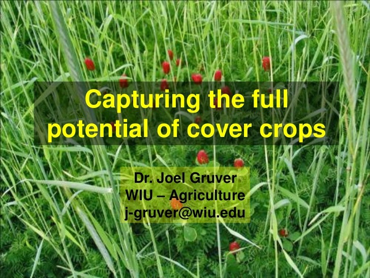 Capturing the fullpotential of cover crops        Dr. Joel Gruver      WIU – Agriculture      j-gruver@wiu.edu