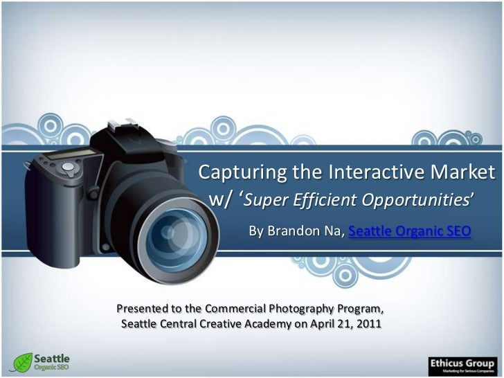 Capturing the Interactive Market  w/ 'Super Efficient Opportunities'<br />By Brandon Na, Seattle Organic SEO<br />Presente...