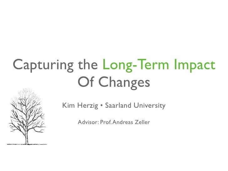 Capturing the Long-Term Impact           Of Changes        Kim Herzig • Saarland University             Advisor: Prof. And...