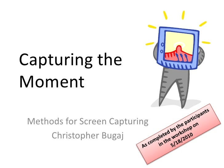 Capturing the Moment<br />Methods for Screen Capturing<br />Christopher Bugaj<br />As completed by the participants in the...