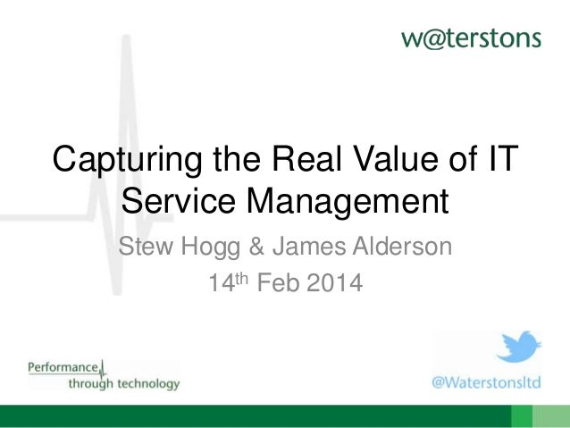 Capturing the Real Value of IT Service Management Stew Hogg & James Alderson 14th Feb 2014
