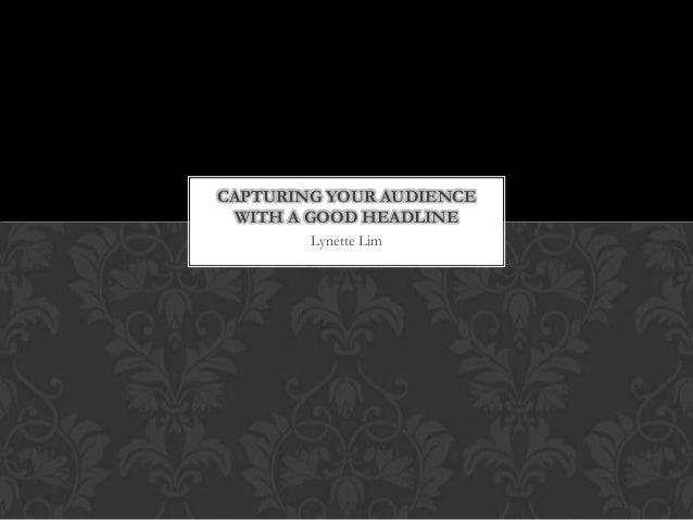 CAPTURING YOUR AUDIENCE WITH A GOOD HEADLINE        Lynette Lim