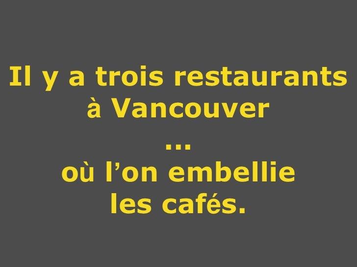 Il y a trois restaurants      à Vancouver            ...    où l'on embellie        les cafés.
