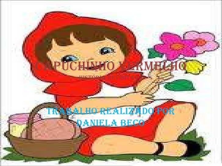 Capuchinho Vermelho      História revisitada Trabalho REALIZADO por      Daniela Beco