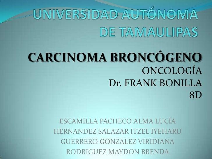 UNIVERSIDAD AUTÓNOMA DE TAMAULIPAS<br />CARCINOMA BRONCÓGENO<br />ONCOLOGÍA<br />Dr. FRANK BONILLA<br />8D<br />ESCAMILLA ...