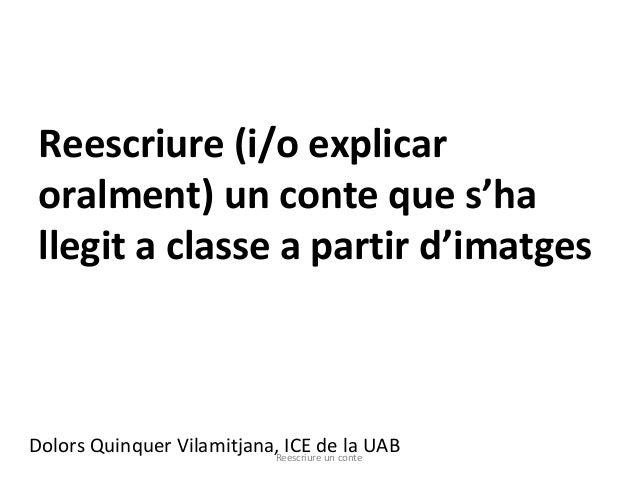 Reescriure (i/o explicar oralment) un conte que s'ha llegit a classe a partir d'imatges Dolors Quinquer Vilamitjana, ICE d...