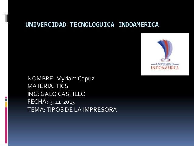 UNIVERCIDAD TECNOLOGUICA INDOAMERICA  NOMBRE: Myriam Capuz MATERIA: TICS ING: GALO CASTILLO FECHA: 9-11-2013 TEMA: TIPOS D...