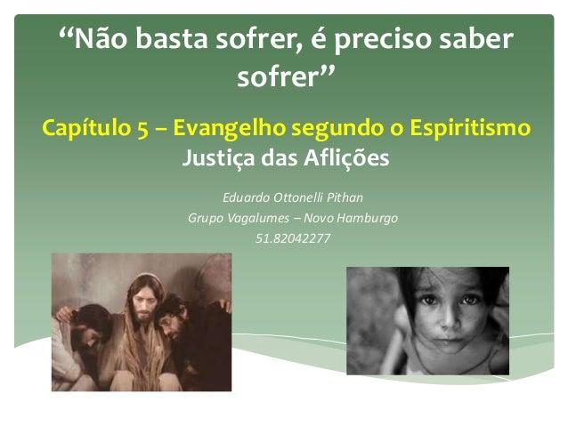 """""""Não basta sofrer, é preciso saber sofrer"""" Capítulo 5 – Evangelho segundo o Espiritismo Justiça das Aflições Eduardo Otton..."""