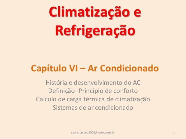 Climatização eRefrigeraçãoHistória e desenvolvimento do ACDefinição -Princípio de confortoCalculo de carga térmica de clim...