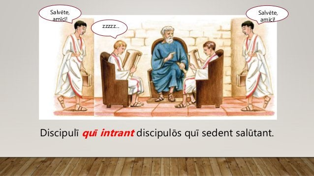 Salvēte, amīcī! zzzzz... Discipulī quī intrant discipulōs quī sedent salūtant. Salvēte, amīcī!