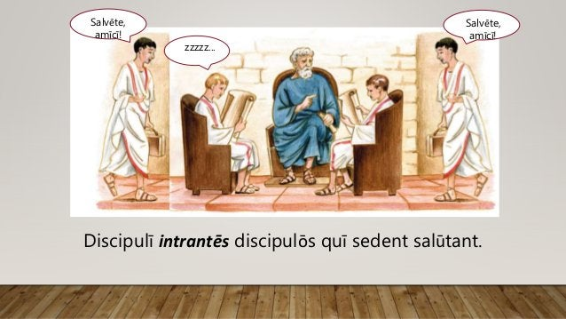 Salvēte, amīcī! zzzzz... Discipulī intrantēs discipulōs quī sedent salūtant. Salvēte, amīcī!
