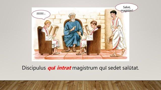 Salvē, magister! zzzzz... Discipulus quī intrat magistrum quī sedet salūtat.