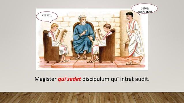 Salvē, magister! zzzzz... Magister quī sedet discipulum quī intrat audit.