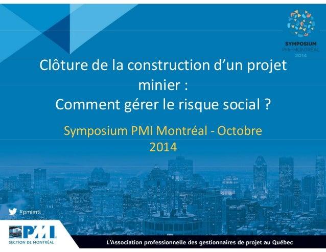 Clôture de la construction d'un projet  minier :  Comment gérer le risque social ?  Symposium PMI Montréal - Octobre  2014
