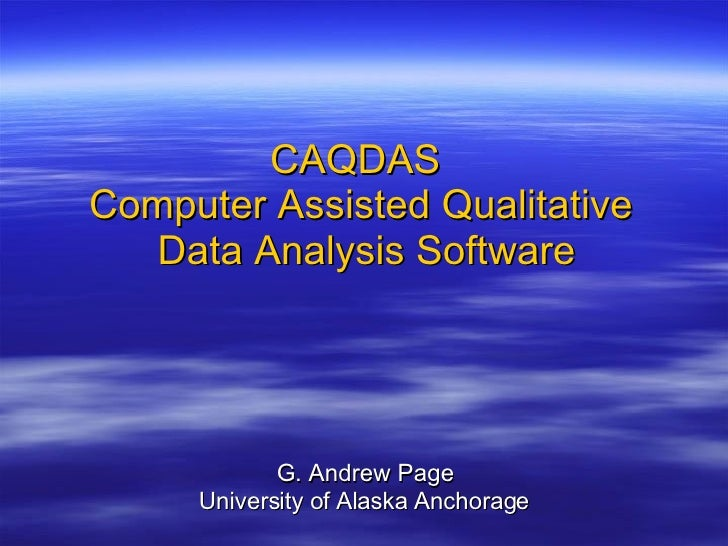 CAQDAS   Computer Assisted Qualitative  Data Analysis Software G. Andrew Page University of Alaska Anchorage