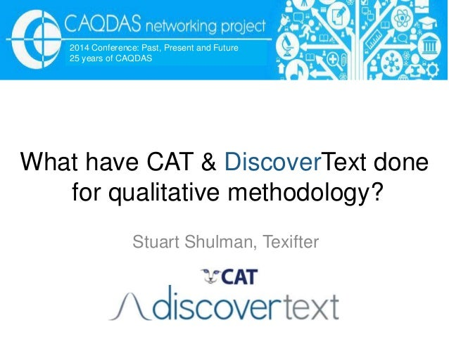 What have CAT & DiscoverText done for qualitative methodology? Stuart Shulman, Texifter 2014 Conference: Past, Present and...