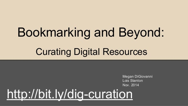 Bookmarking and Beyond: Curating Digital Resources Megan DiGiovanni Lois Stanton Nov. 2014 http://bit.ly/dig-curation