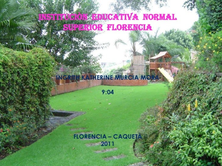 INSTITUCIÒN  EDUCATIVA  NORMAL SUPERIOR  FLORENCIA<br />INGRITH KATHERINE MURCIA MORA<br />9:04<br />FLORENCIA – CAQUETÀ<b...