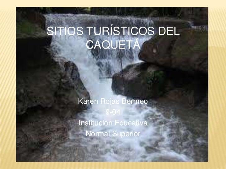 Sitios turísticos del Caquetá<br />Karen Rojas Bermeo <br />9-04<br />Institución Educativa<br />Normal Superior<br />