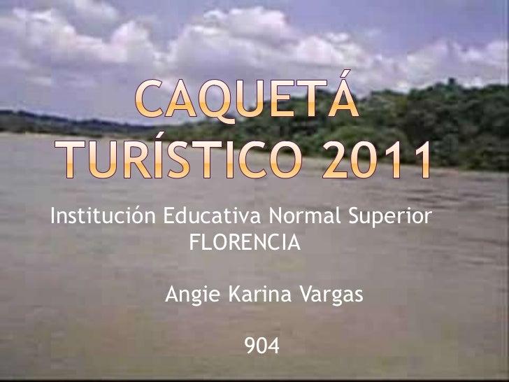 Caquetá turístico 2011<br />Institución Educativa Normal Superior <br />    FLORENCIA<br />          Angie Karina Vargas<b...