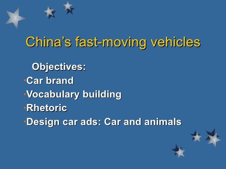 China's fast-moving vehicles <ul><li>Objectives:  </li></ul><ul><li>Car brand </li></ul><ul><li>Vocabulary building </li><...