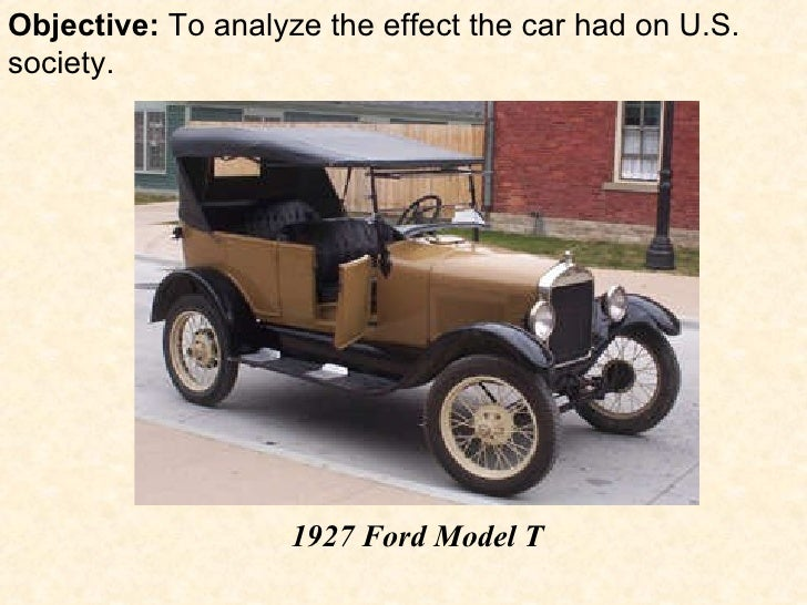 Objective:  To analyze the effect the car had on U.S. society. 1927 Ford Model T