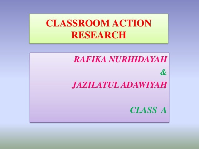 CLASSROOM ACTION RESEARCH RAFIKA NURHIDAYAH & JAZILATUL ADAWIYAH CLASS A