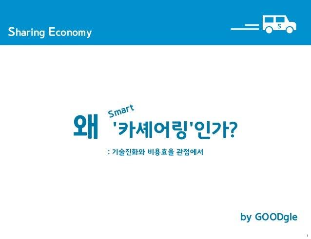 by GOODgleSharing EconomyS왜 카셰어링인가?: 기술진화와 비용효율 관점에서Smart1
