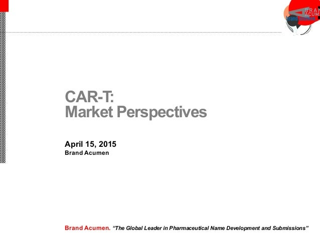 "CAR-T: Market Perspectives April 15, 2015 Brand Acumen Brand Acumen. ""The Global Leader in Pharmaceutical Name Development..."