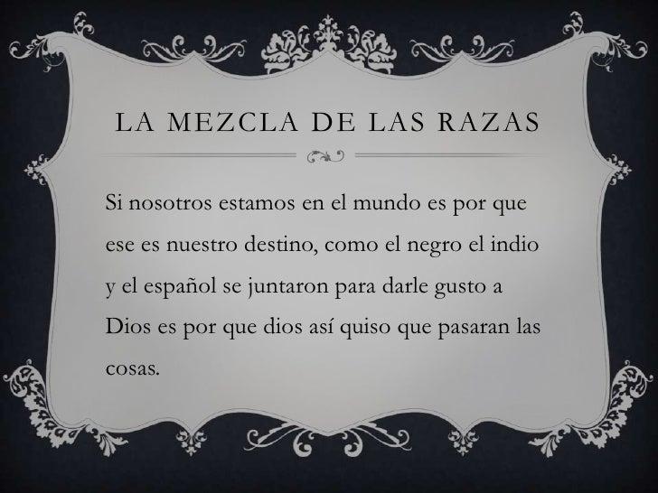 LA MEZCLA DE LAS RAZASSi nosotros estamos en el mundo es por queese es nuestro destino, como el negro el indioy el español...