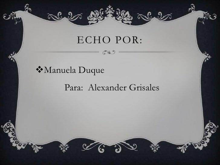 ECHO POR:Manuela Duque     Para: Alexander Grisales