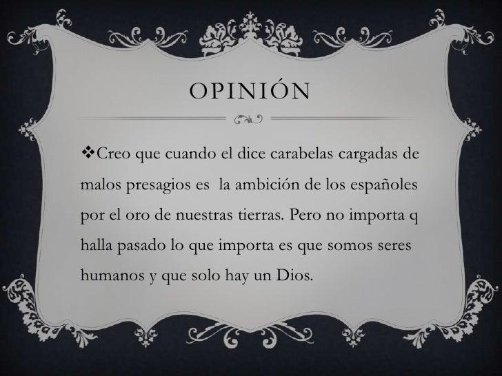 OPINIÓNCreo que cuando el dice carabelas cargadas demalos presagios es la ambición de los españolespor el oro de nuestras...
