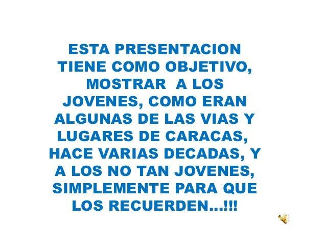 ESTA PRESENTACION TIENE COMO OBJETIVO, MOSTRAR A LOS JOVENES, COMO ERAN ALGUNAS DE LAS VIAS Y LUGARES DE CARACAS, HACE VAR...