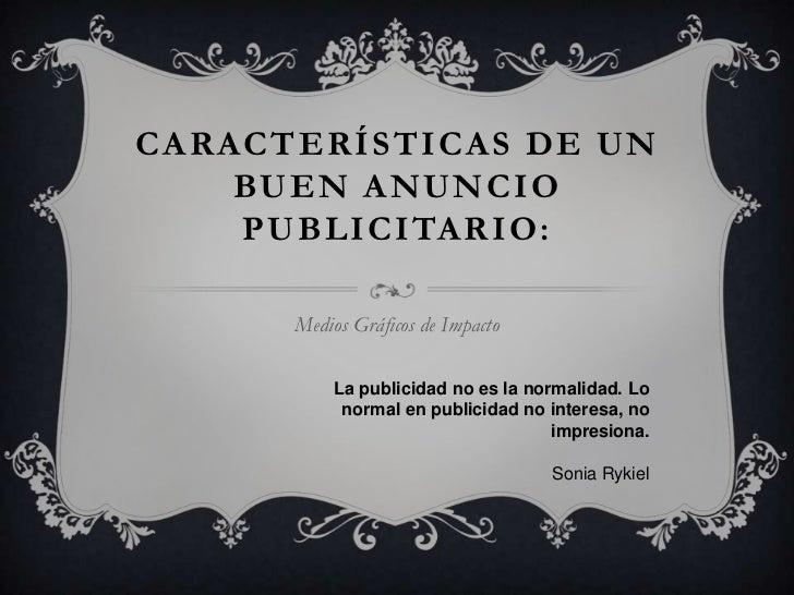 CARACTERÍSTICAS DE UN    BUEN ANUNCIO    PUBLICITARIO:      Medios Gráficos de Impacto          La publicidad no es la nor...