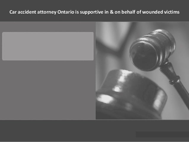 Car accident attorney Ontario is supportive in & on behalf of wounded victims