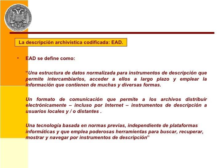 """La descripción archivística codificada: EAD. <ul><li>EAD se define como: </li></ul><ul><li>"""" Una estructura de datos norma..."""
