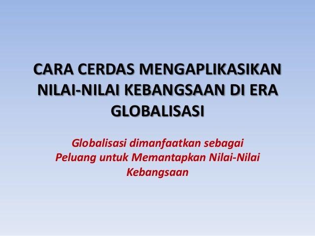 CARA CERDAS MENGAPLIKASIKAN NILAI-NILAI KEBANGSAAN DI ERA GLOBALISASI Globalisasi dimanfaatkan sebagai Peluang untuk Meman...