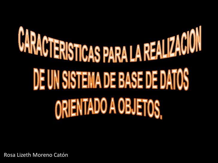 CARACTERISTICAS PARA LA REALIZACION<br /> DE UN SISTEMA DE BASE DE DATOS<br />ORIENTADO A OBJETOS.<br />Rosa Lizeth Moreno...
