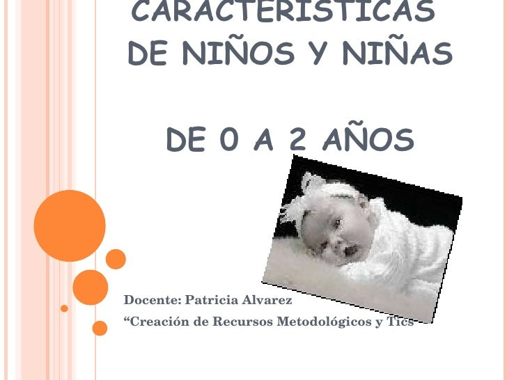 """CARACTERÍSTICAS  DE NIÑOS Y NIÑAS  DE 0 A 2 AÑOS Docente: Patricia Alvarez """" Creación de Recursos Metodológicos y Tics"""""""
